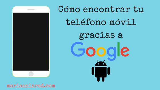 Cómo encontrar mi teléfono móvil Android con el rastreador de Google