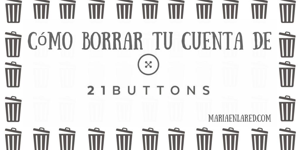 Cómo borrar tu cuenta de 21 buttons | Maria en la red
